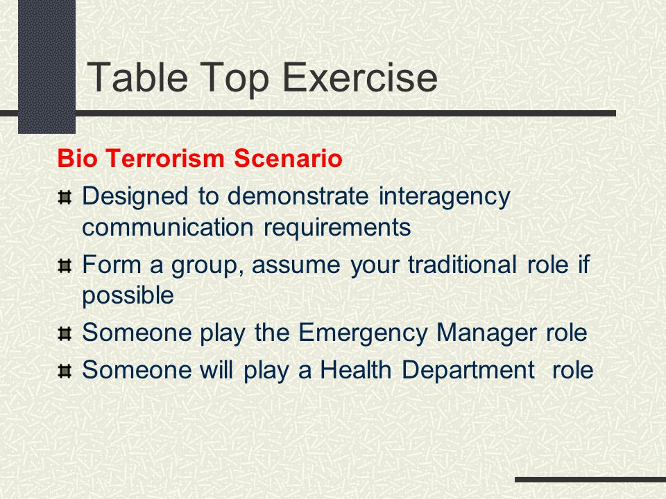 Table Top Exercise Bio Terrorism Scenario Designed to demonstrate interagency communication requirements Form a group, assume your traditional role if