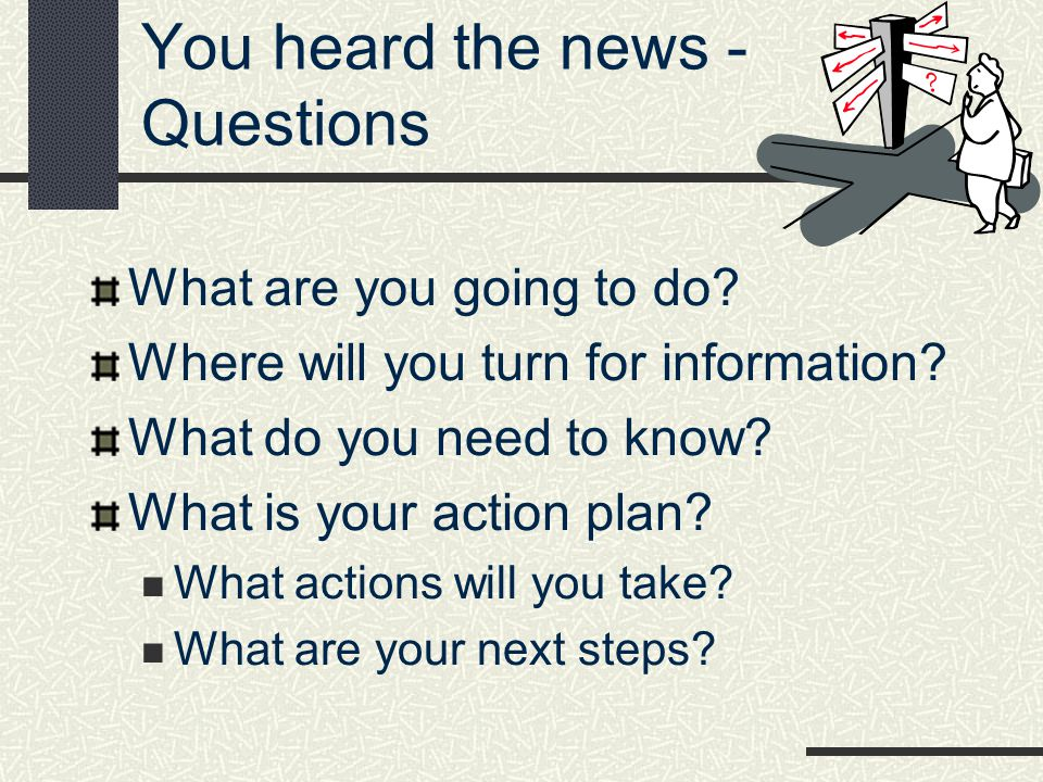You heard the news - Questions What are you going to do? Where will you turn for information? What do you need to know? What is your action plan? What