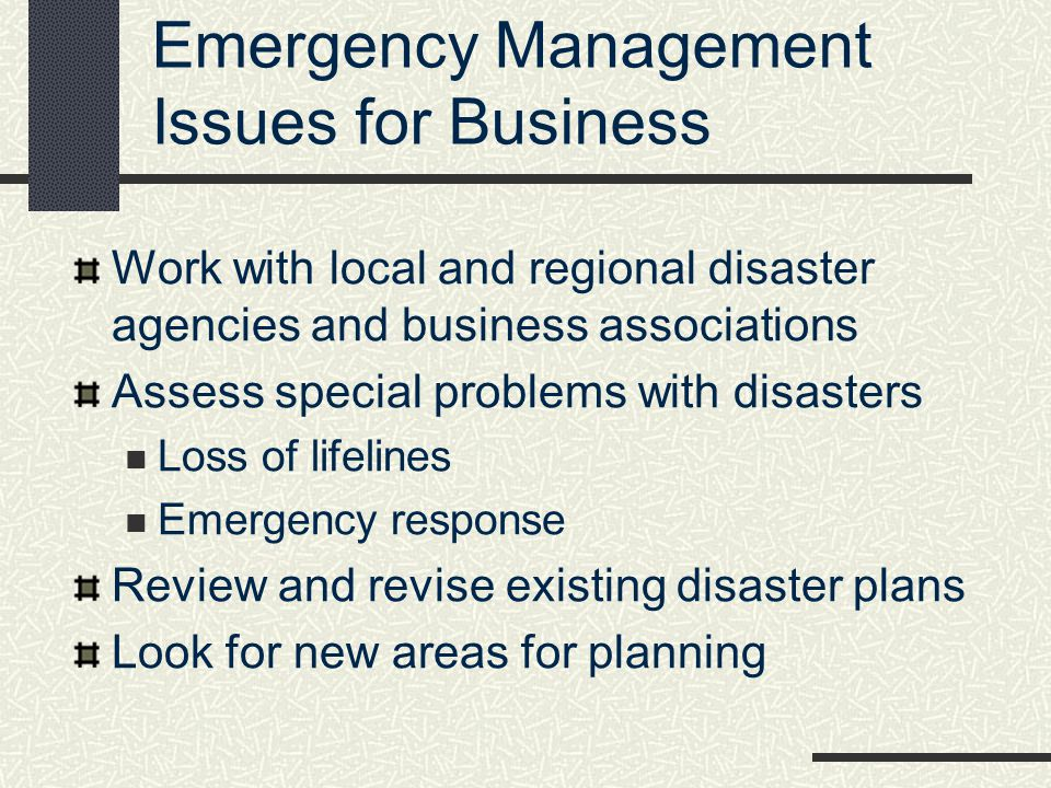 Emergency Management Issues for Business Work with local and regional disaster agencies and business associations Assess special problems with disaste