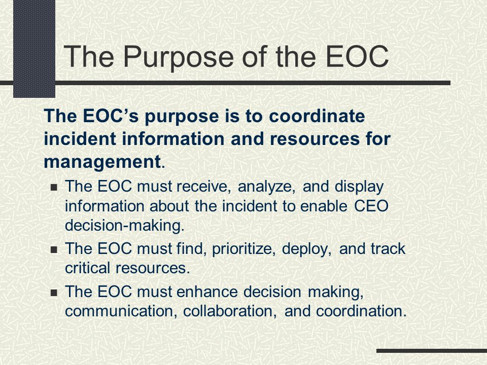 The Purpose of the EOC The EOCs purpose is to coordinate incident information and resources for management. The EOC must receive, analyze, and display