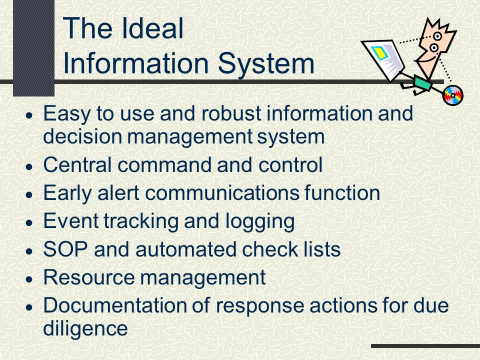 The Ideal Information System Easy to use and robust information and decision management system Central command and control Early alert communications
