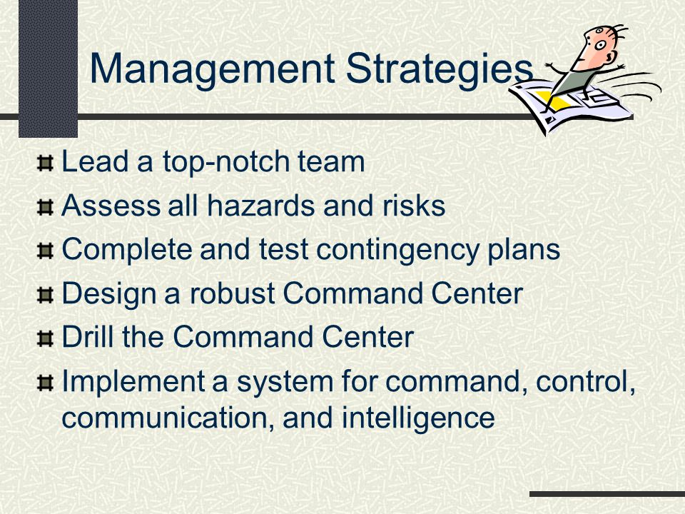 Management Strategies Lead a top-notch team Assess all hazards and risks Complete and test contingency plans Design a robust Command Center Drill the