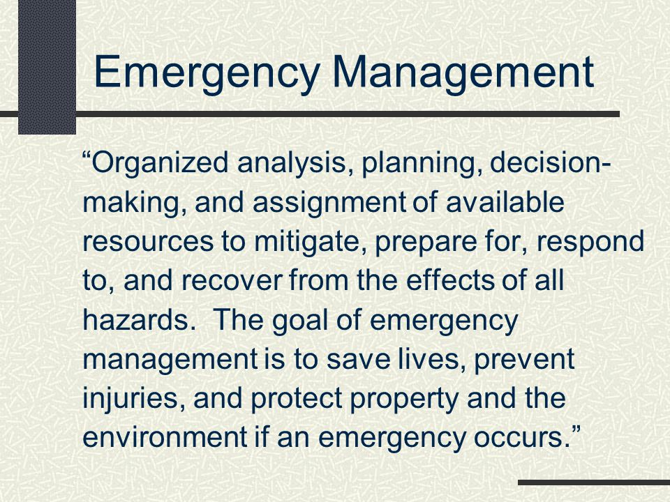 Emergency Management Organized analysis, planning, decision- making, and assignment of available resources to mitigate, prepare for, respond to, and r