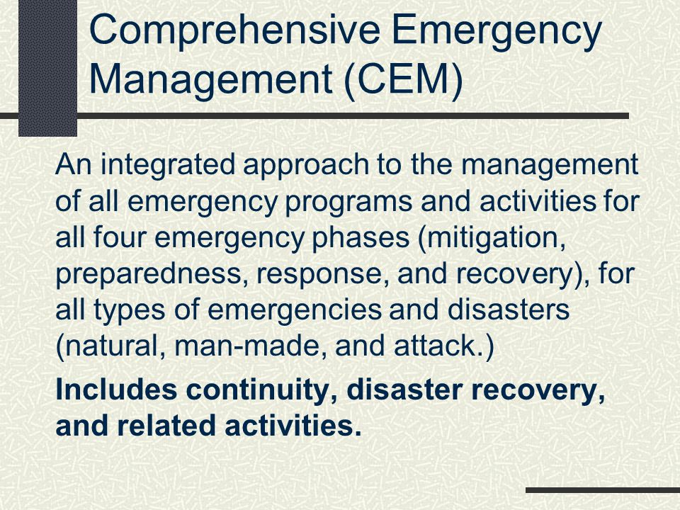 Comprehensive Emergency Management (CEM) An integrated approach to the management of all emergency programs and activities for all four emergency phas
