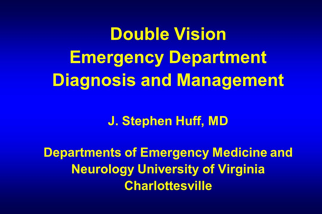 Double Vision Emergency Department Diagnosis and Management J. Stephen Huff, MD Departments of Emergency Medicine and Neurology University of Virginia