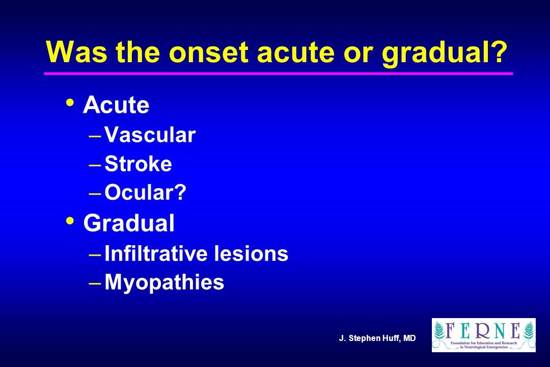 J. Stephen Huff, MD Was the onset acute or gradual? Acute –Vascular –Stroke –Ocular? Gradual –Infiltrative lesions –Myopathies