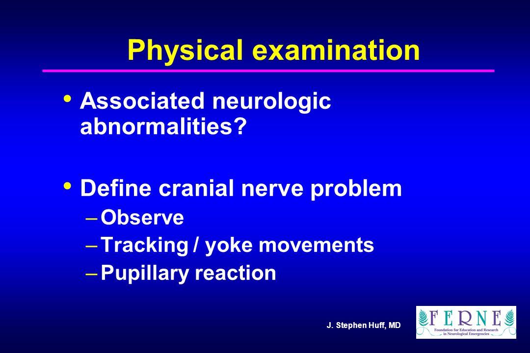 J. Stephen Huff, MD Physical examination Associated neurologic abnormalities? Define cranial nerve problem –Observe –Tracking / yoke movements –Pupill