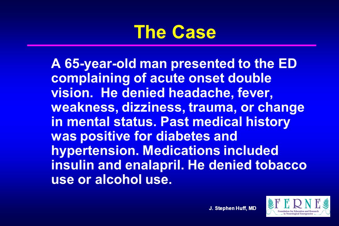 J. Stephen Huff, MD The Case A 65-year-old man presented to the ED complaining of acute onset double vision. He denied headache, fever, weakness, dizz