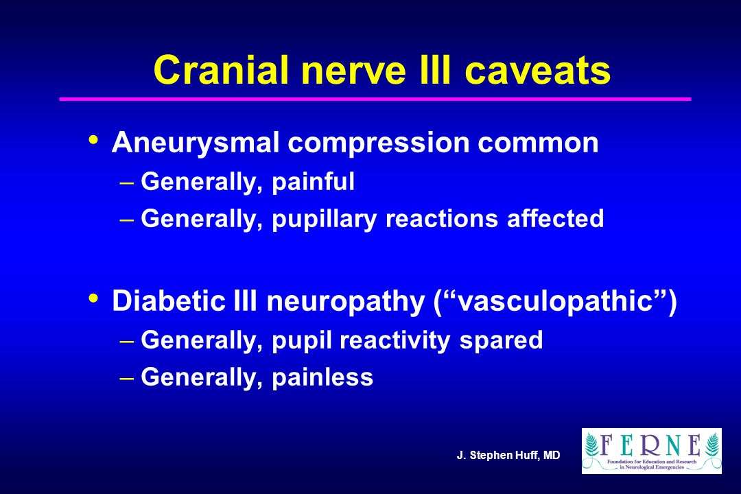 J. Stephen Huff, MD Cranial nerve III caveats Aneurysmal compression common –Generally, painful –Generally, pupillary reactions affected Diabetic III