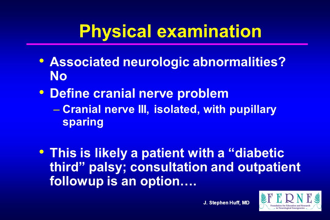 J. Stephen Huff, MD Physical examination Associated neurologic abnormalities? No Define cranial nerve problem –Cranial nerve III, isolated, with pupil