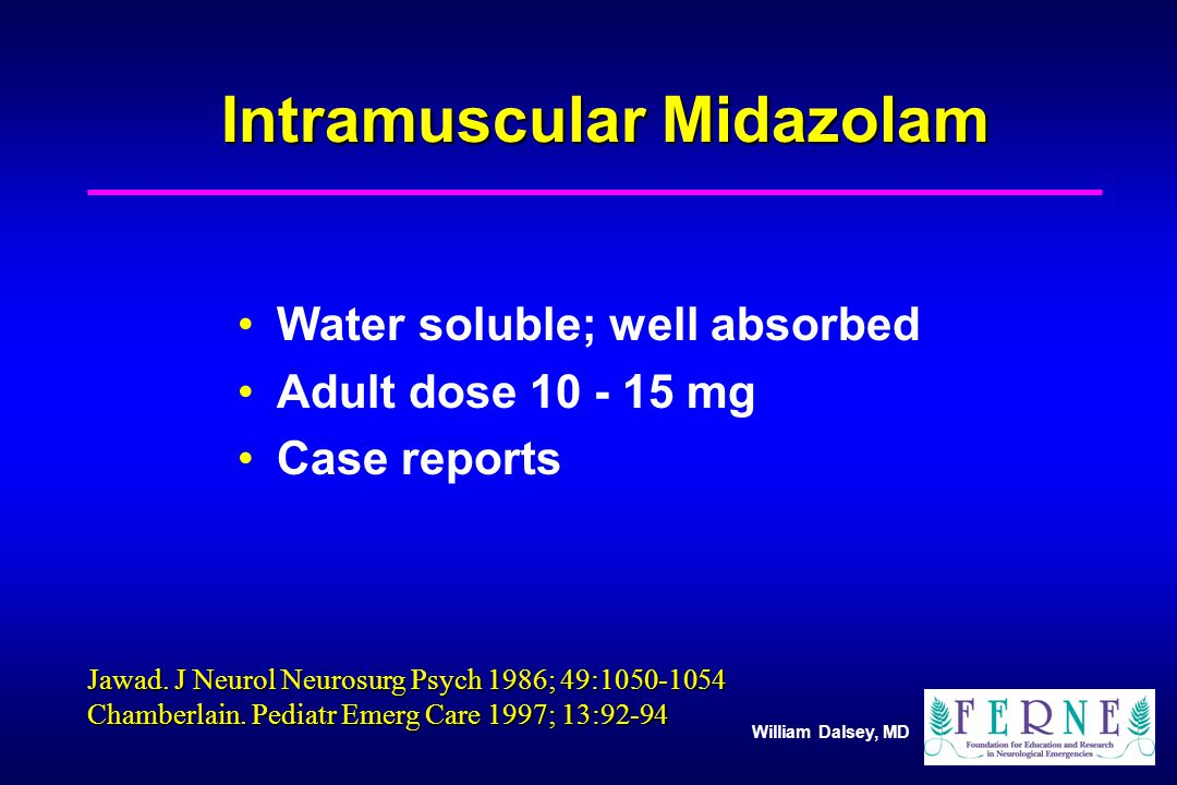 William Dalsey, MD Intramuscular Midazolam Water soluble; well absorbed Adult dose mg Case reports Jawad.