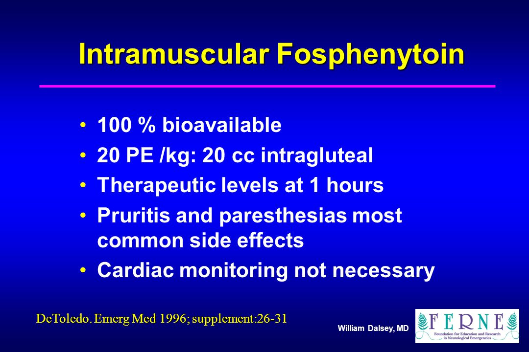 William Dalsey, MD Intramuscular Fosphenytoin 100 % bioavailable 20 PE /kg: 20 cc intragluteal Therapeutic levels at 1 hours Pruritis and paresthesias most common side effects Cardiac monitoring not necessary DeToledo.