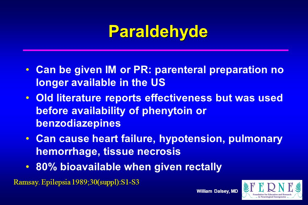 William Dalsey, MD Paraldehyde Can be given IM or PR: parenteral preparation no longer available in the US Old literature reports effectiveness but was used before availability of phenytoin or benzodiazepines Can cause heart failure, hypotension, pulmonary hemorrhage, tissue necrosis 80% bioavailable when given rectally Ramsay.