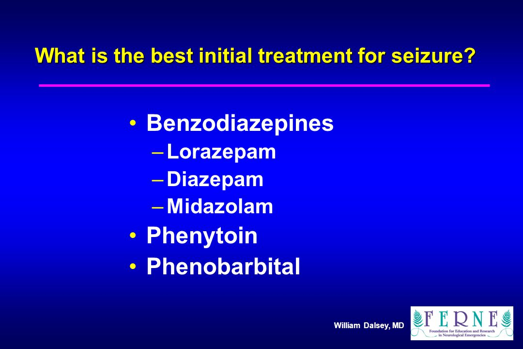 William Dalsey, MD What is the best initial treatment for seizure.