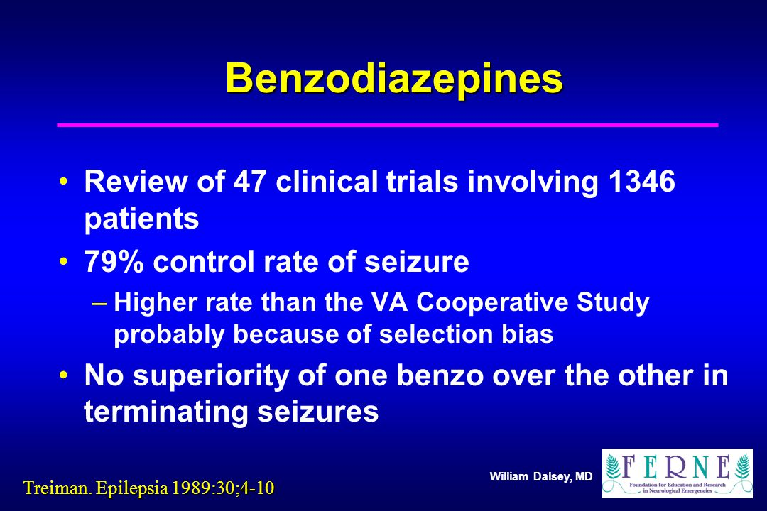 William Dalsey, MD Benzodiazepines Review of 47 clinical trials involving 1346 patients 79% control rate of seizure –Higher rate than the VA Cooperative Study probably because of selection bias No superiority of one benzo over the other in terminating seizures Treiman.