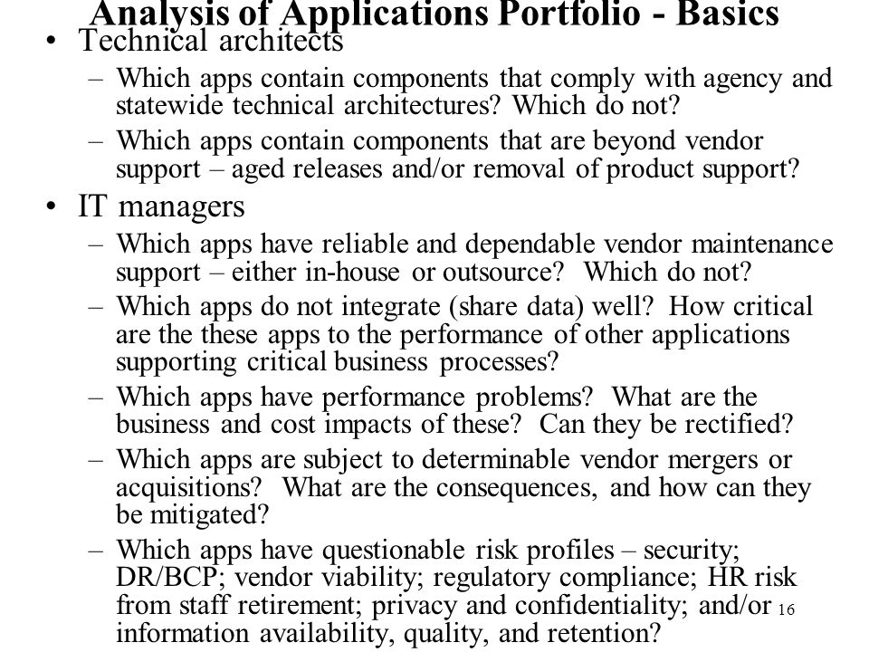 16 Analysis of Applications Portfolio - Basics Technical architects –Which apps contain components that comply with agency and statewide technical arc