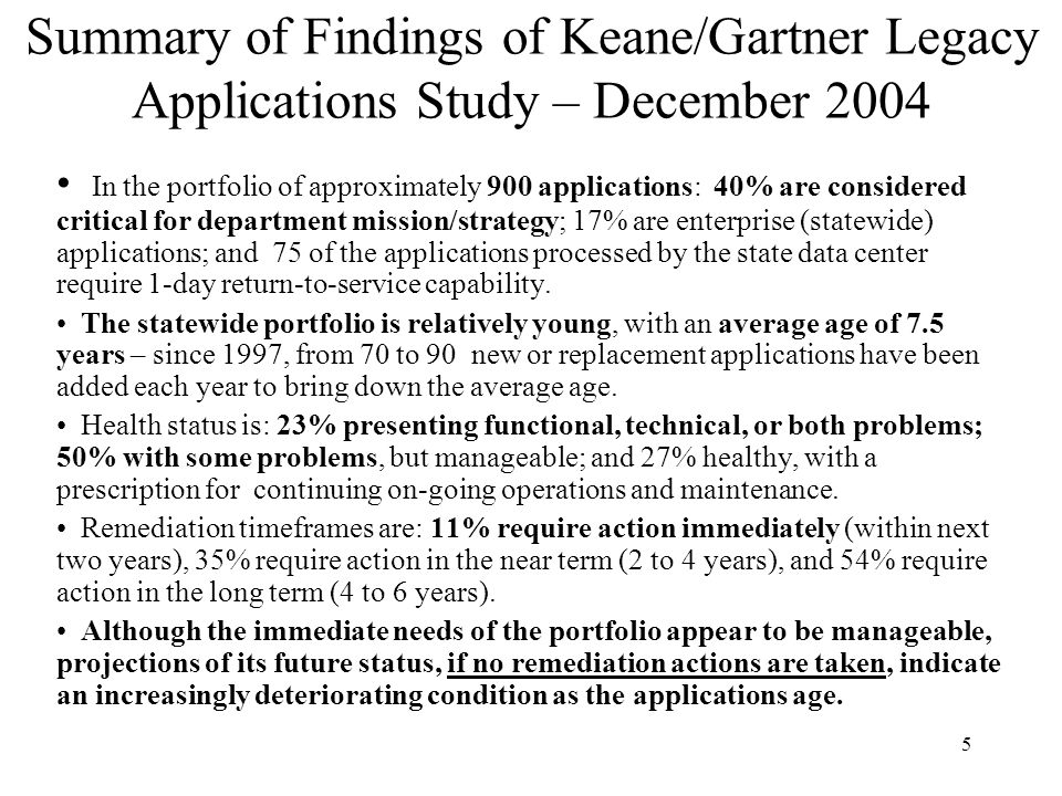 5 Summary of Findings of Keane/Gartner Legacy Applications Study – December 2004 In the portfolio of approximately 900 applications: 40% are considere