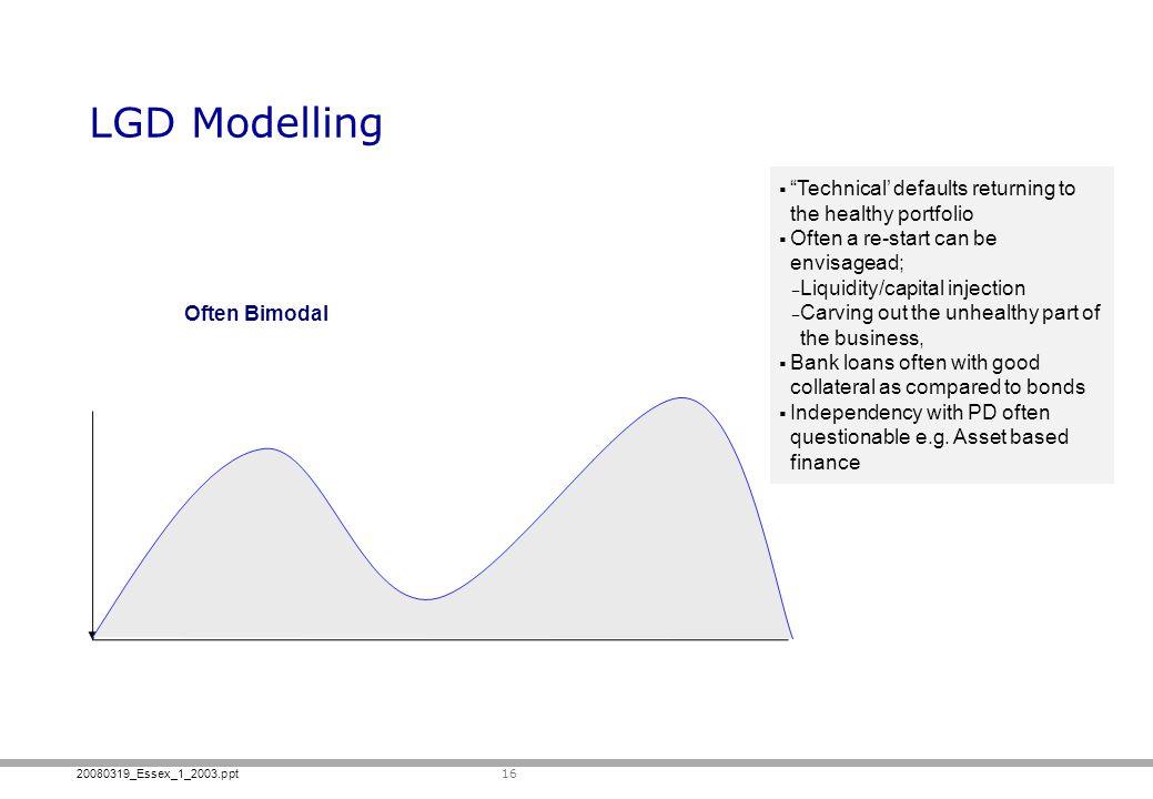 20080319_Essex_1_2003.ppt LGD Modelling 16 Often Bimodal Technical defaults returning to the healthy portfolio Often a re-start can be envisagead; Liq