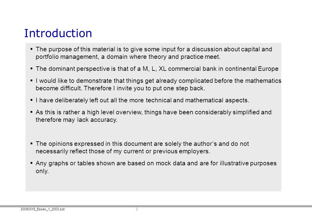 20080319_Essex_1_2003.ppt 2 Introduction The purpose of this material is to give some input for a discussion about capital and portfolio management, a domain where theory and practice meet.