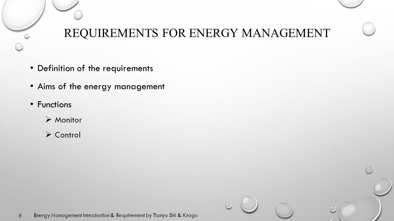 REQUIREMENTS FOR ENERGY MANAGEMENT Definition of the requirements Aims of the energy management Functions Monitor Control 6 Energy Management Introduction & Requirement by Tianyu Shi & Krago