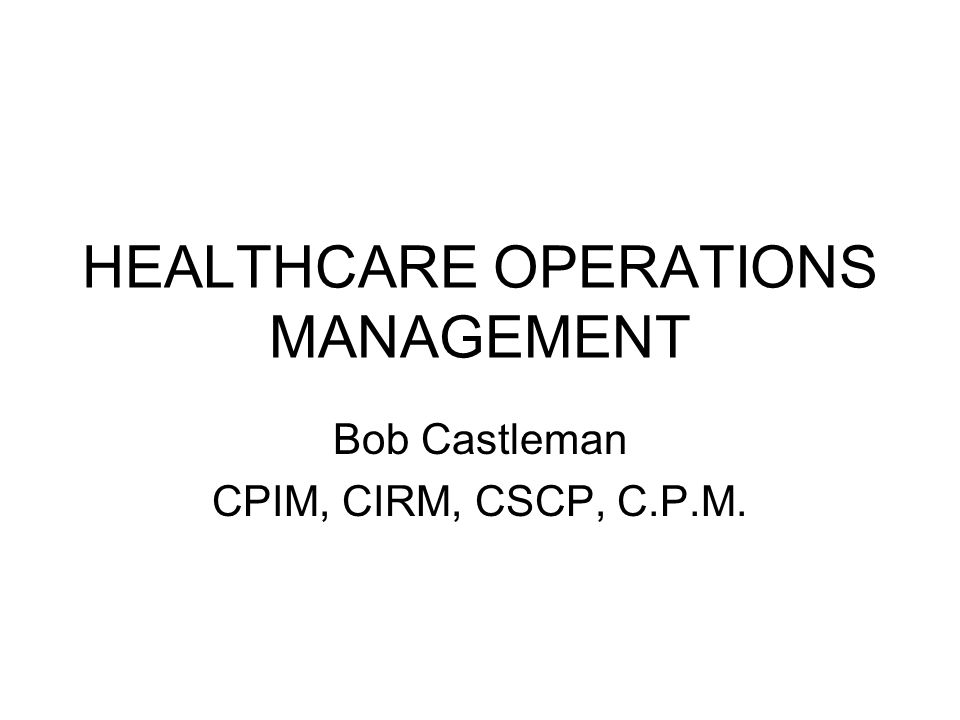 HEALTHCARE OPERATIONS MANAGEMENT Bob Castleman CPIM, CIRM, CSCP, C.P.M.
