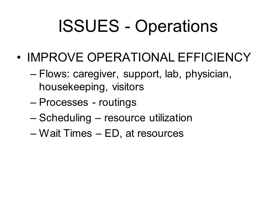 ISSUES - Operations IMPROVE OPERATIONAL EFFICIENCY –Flows: caregiver, support, lab, physician, housekeeping, visitors –Processes - routings –Scheduling – resource utilization –Wait Times – ED, at resources