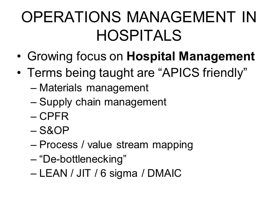 OPERATIONS MANAGEMENT IN HOSPITALS Growing focus on Hospital Management Terms being taught are APICS friendly –Materials management –Supply chain management –CPFR –S&OP –Process / value stream mapping –De-bottlenecking –LEAN / JIT / 6 sigma / DMAIC