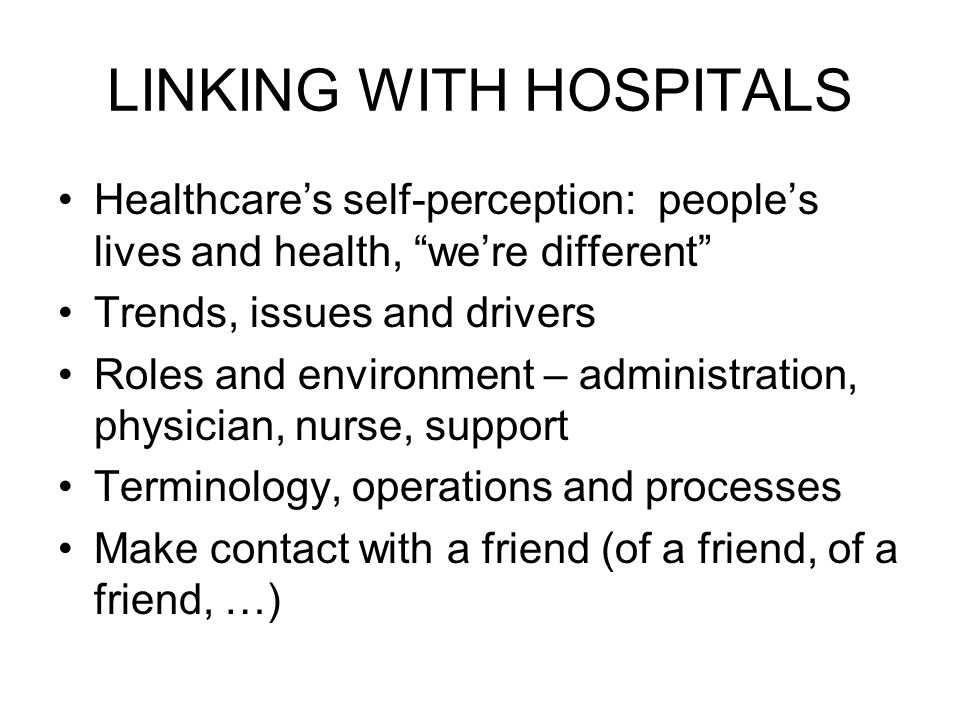 LINKING WITH HOSPITALS Healthcares self-perception: peoples lives and health, were different Trends, issues and drivers Roles and environment – administration, physician, nurse, support Terminology, operations and processes Make contact with a friend (of a friend, of a friend, …)