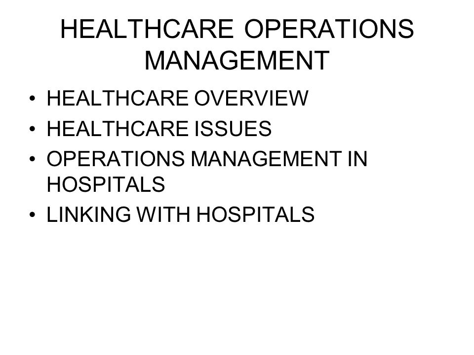 HEALTHCARE OPERATIONS MANAGEMENT HEALTHCARE OVERVIEW HEALTHCARE ISSUES OPERATIONS MANAGEMENT IN HOSPITALS LINKING WITH HOSPITALS