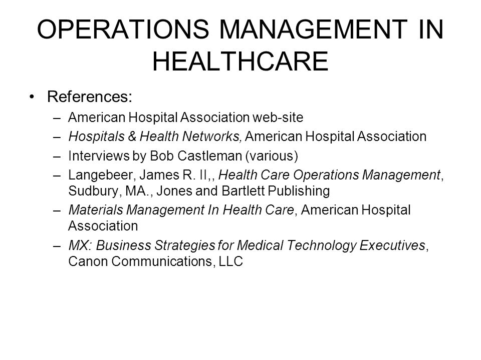 OPERATIONS MANAGEMENT IN HEALTHCARE References: –American Hospital Association web-site –Hospitals & Health Networks, American Hospital Association –Interviews by Bob Castleman (various) –Langebeer, James R.