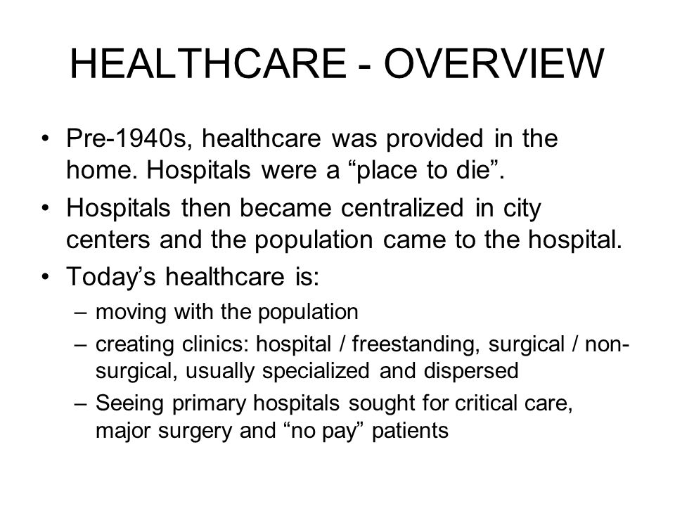 HEALTHCARE - OVERVIEW Pre-1940s, healthcare was provided in the home.