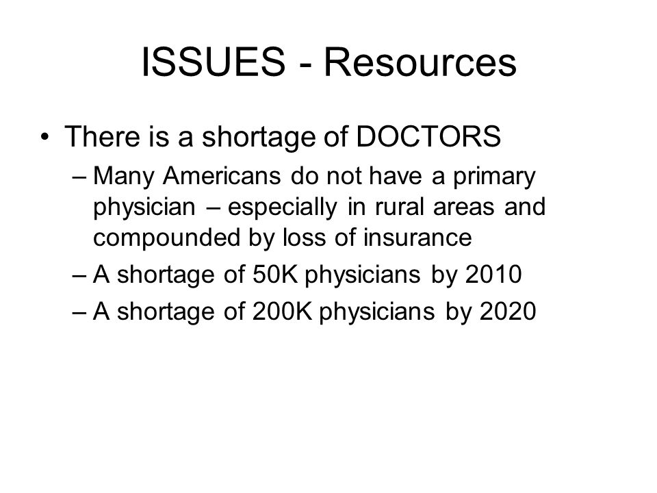 ISSUES - Resources There is a shortage of DOCTORS –Many Americans do not have a primary physician – especially in rural areas and compounded by loss of insurance –A shortage of 50K physicians by 2010 –A shortage of 200K physicians by 2020