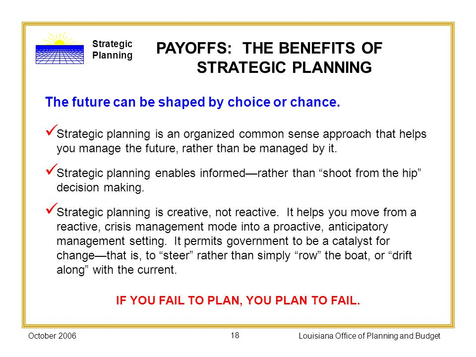 October 2006Louisiana Office of Planning and Budget18 PAYOFFS: THE BENEFITS OF STRATEGIC PLANNING The future can be shaped by choice or chance.