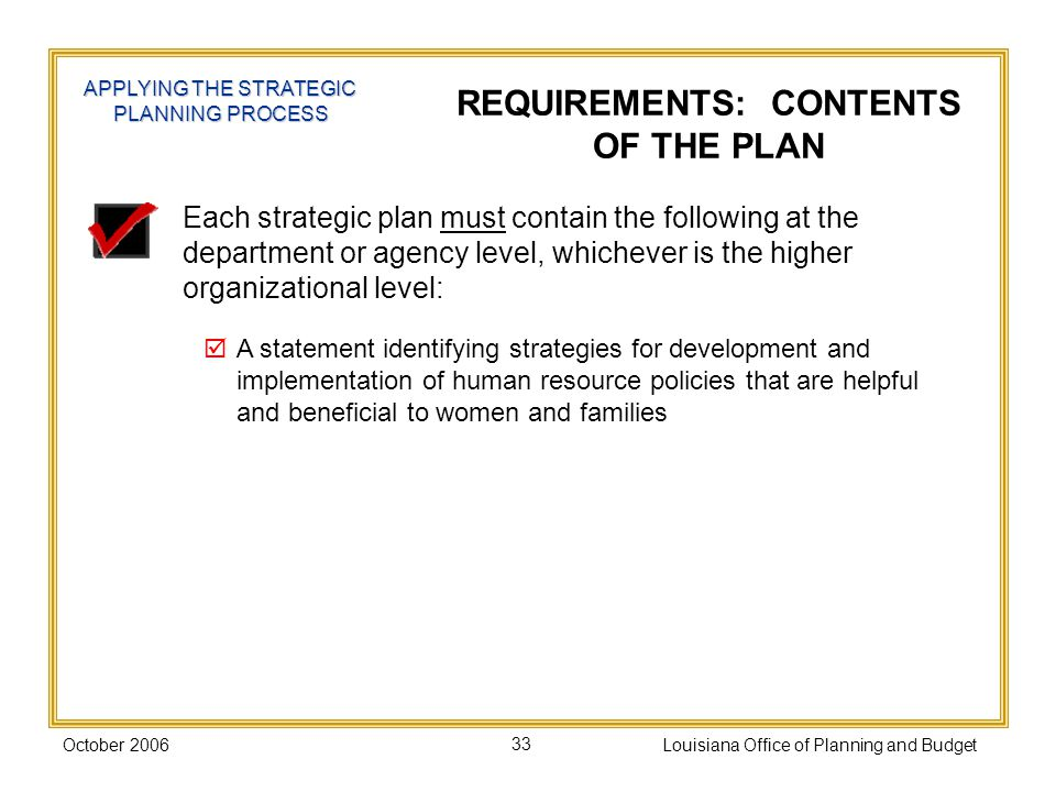 October 2006Louisiana Office of Planning and Budget33 Each strategic plan must contain the following at the department or agency level, whichever is the higher organizational level: A statement identifying strategies for development and implementation of human resource policies that are helpful and beneficial to women and families REQUIREMENTS: CONTENTS OF THE PLAN APPLYING THE STRATEGIC PLANNING PROCESS