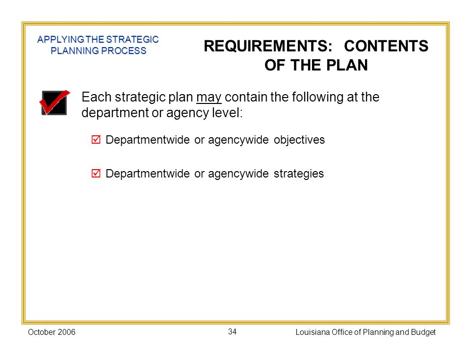 October 2006Louisiana Office of Planning and Budget34 Each strategic plan may contain the following at the department or agency level: Departmentwide or agencywide objectives Departmentwide or agencywide strategies REQUIREMENTS: CONTENTS OF THE PLAN APPLYING THE STRATEGIC PLANNING PROCESS