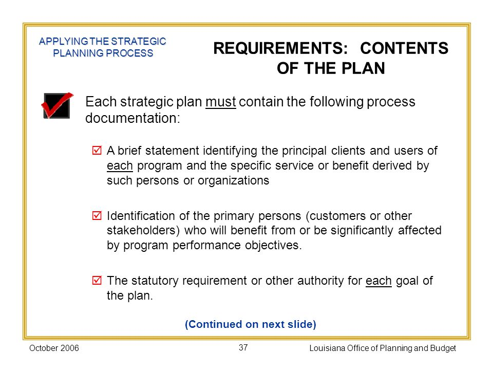 October 2006Louisiana Office of Planning and Budget37 Each strategic plan must contain the following process documentation: A brief statement identifying the principal clients and users of each program and the specific service or benefit derived by such persons or organizations Identification of the primary persons (customers or other stakeholders) who will benefit from or be significantly affected by program performance objectives.