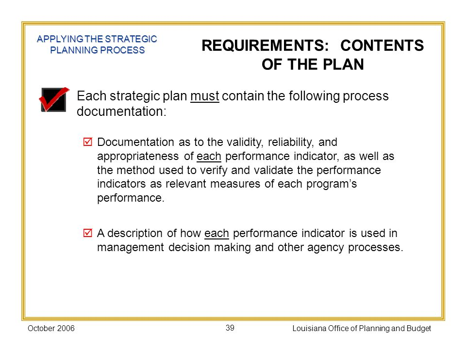 October 2006Louisiana Office of Planning and Budget39 Each strategic plan must contain the following process documentation: Documentation as to the validity, reliability, and appropriateness of each performance indicator, as well as the method used to verify and validate the performance indicators as relevant measures of each programs performance.