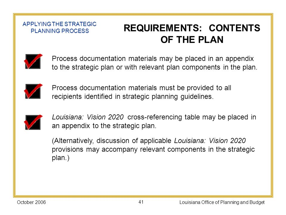 October 2006Louisiana Office of Planning and Budget41 Process documentation materials may be placed in an appendix to the strategic plan or with relevant plan components in the plan.