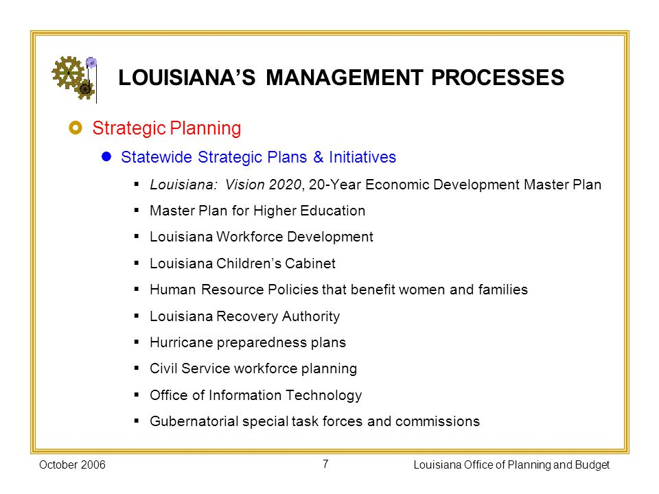 October 2006Louisiana Office of Planning and Budget7 LOUISIANAS MANAGEMENT PROCESSES Strategic Planning Statewide Strategic Plans & Initiatives Louisiana: Vision 2020, 20-Year Economic Development Master Plan Master Plan for Higher Education Louisiana Workforce Development Louisiana Childrens Cabinet Human Resource Policies that benefit women and families Louisiana Recovery Authority Hurricane preparedness plans Civil Service workforce planning Office of Information Technology Gubernatorial special task forces and commissions