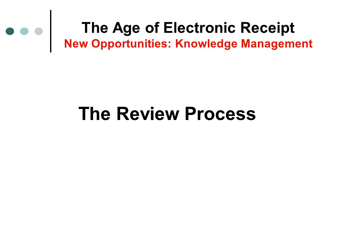 The Review Process The Age of Electronic Receipt New Opportunities: Knowledge Management