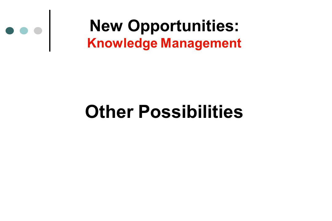 Other Possibilities New Opportunities: Knowledge Management