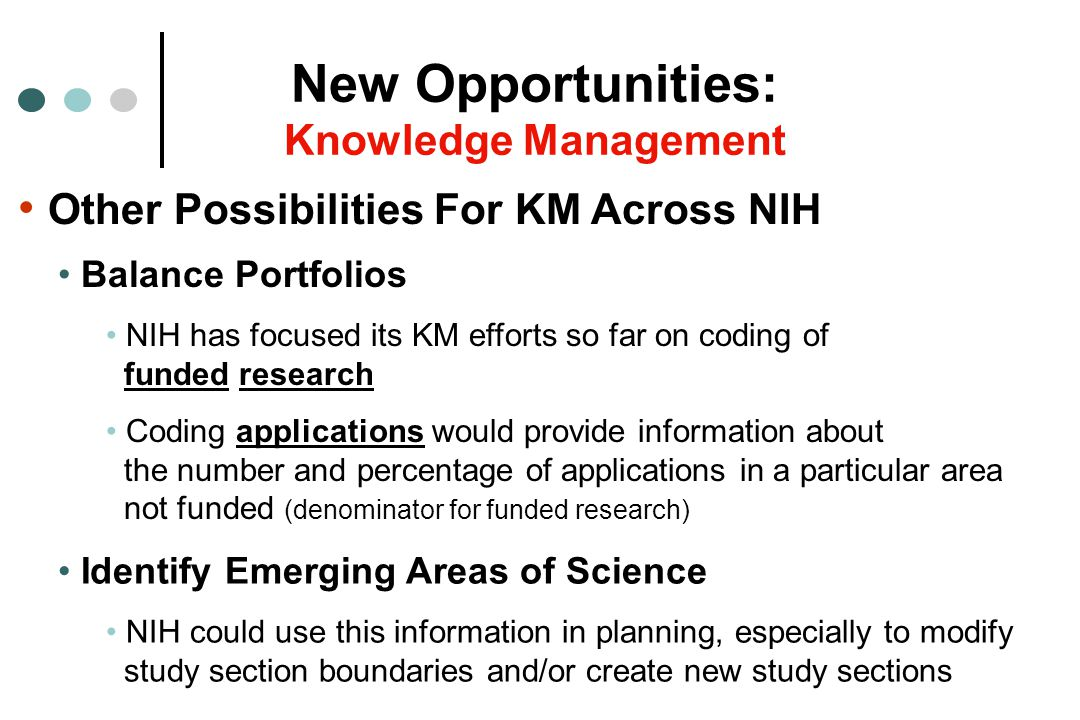 Other Possibilities For KM Across NIH New Opportunities: Knowledge Management Identify Emerging Areas of Science NIH could use this information in planning, especially to modify study section boundaries and/or create new study sections Balance Portfolios NIH has focused its KM efforts so far on coding of funded research Coding applications would provide information about the number and percentage of applications in a particular area not funded (denominator for funded research)