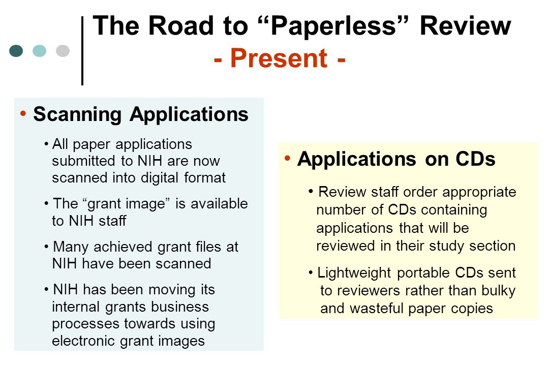 The Road to Paperless Review - Present - Scanning Applications All paper applications submitted to NIH are now scanned into digital format The grant image is available to NIH staff Many achieved grant files at NIH have been scanned NIH has been moving its internal grants business processes towards using electronic grant images Applications on CDs Review staff order appropriate number of CDs containing applications that will be reviewed in their study section Lightweight portable CDs sent to reviewers rather than bulky and wasteful paper copies