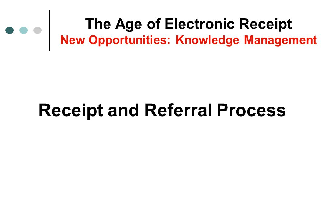 Receipt and Referral Process The Age of Electronic Receipt New Opportunities: Knowledge Management
