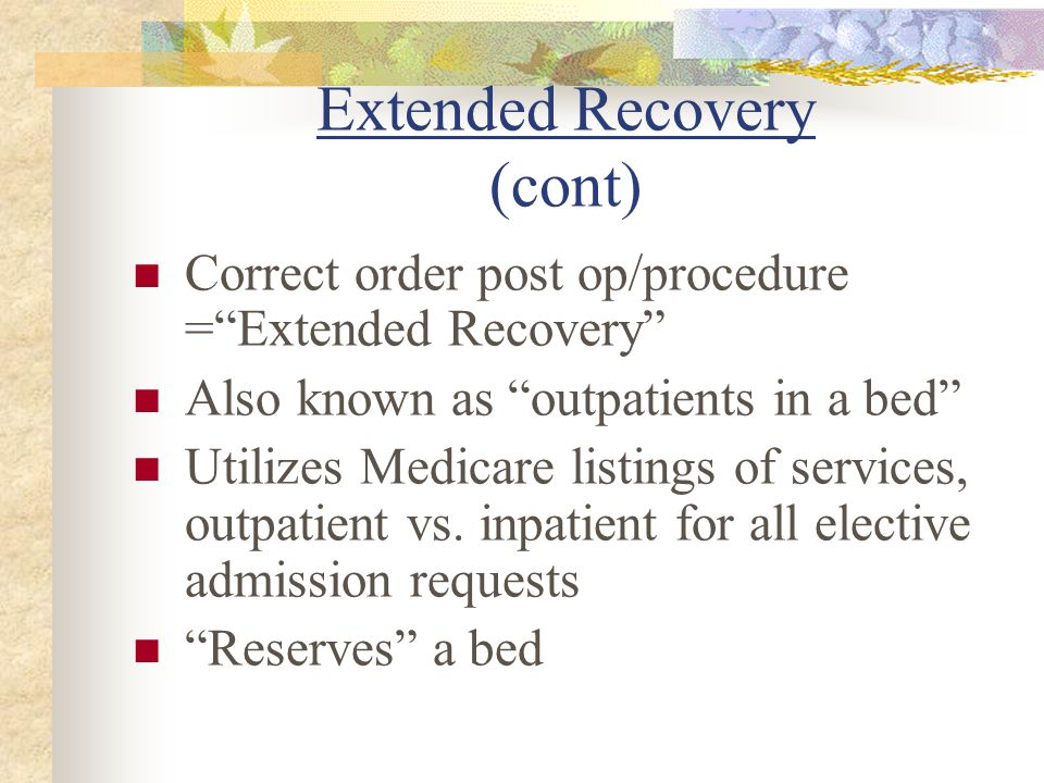 Extended Recovery (cont) Correct order post op/procedure =Extended Recovery Also known as outpatients in a bed Utilizes Medicare listings of services,