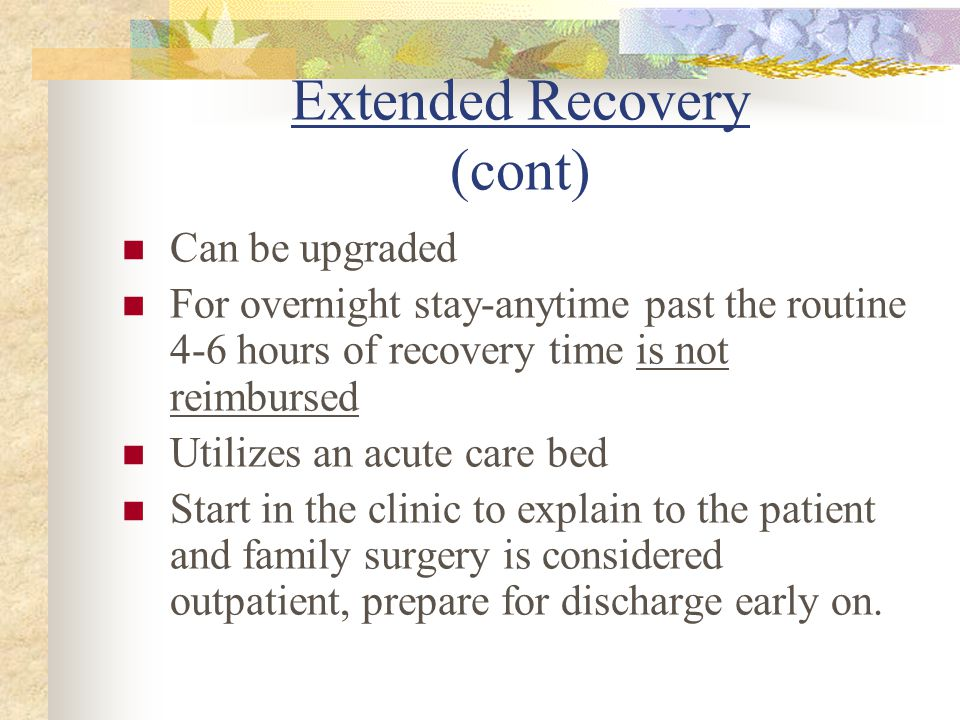 Extended Recovery (cont) Can be upgraded For overnight stay-anytime past the routine 4-6 hours of recovery time is not reimbursed Utilizes an acute care bed Start in the clinic to explain to the patient and family surgery is considered outpatient, prepare for discharge early on.