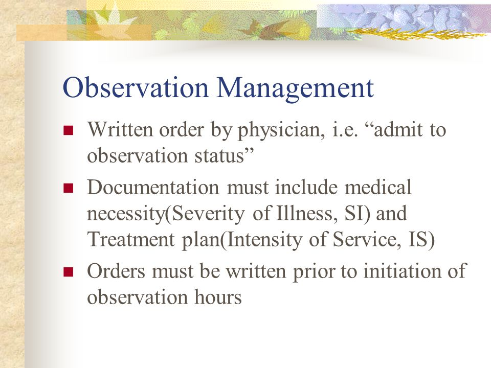Observation Management Written order by physician, i.e. admit to observation status Documentation must include medical necessity(Severity of Illness,