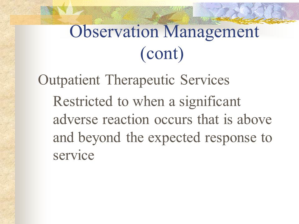 Observation Management (cont) Outpatient Therapeutic Services Restricted to when a significant adverse reaction occurs that is above and beyond the ex