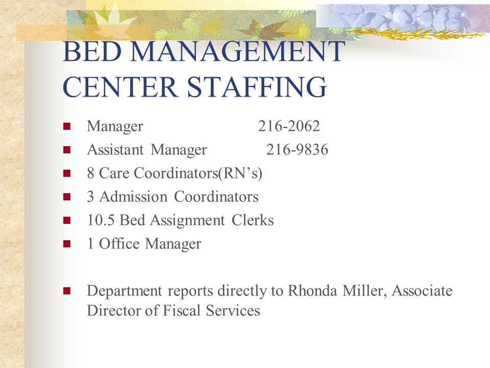 BED MANAGEMENT CENTER STAFFING Manager216-2062 Assistant Manager 216-9836 8 Care Coordinators(RNs) 3 Admission Coordinators 10.5 Bed Assignment Clerks 1 Office Manager Department reports directly to Rhonda Miller, Associate Director of Fiscal Services