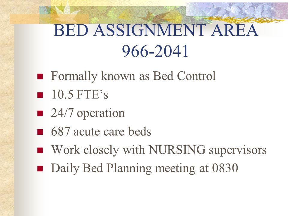 BED ASSIGNMENT AREA 966-2041 Formally known as Bed Control 10.5 FTEs 24/7 operation 687 acute care beds Work closely with NURSING supervisors Daily Bed Planning meeting at 0830